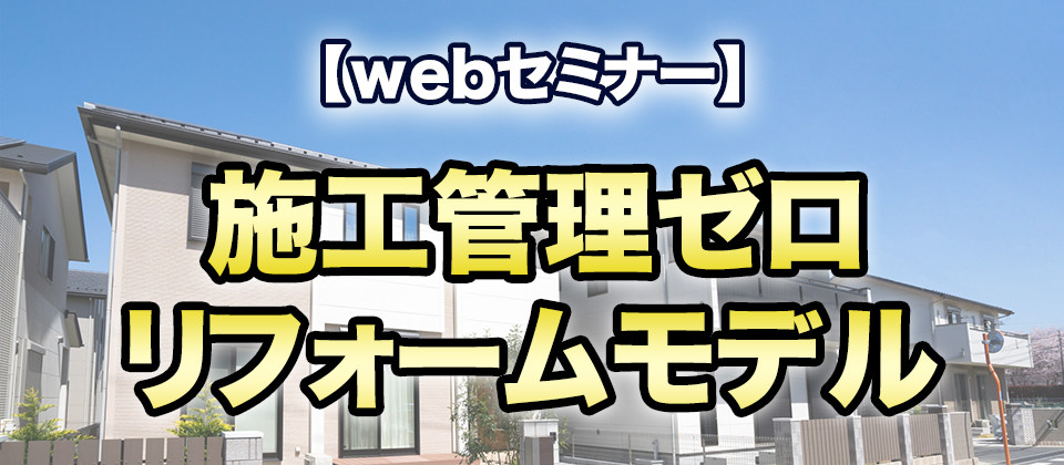 【webセミナー】施工管理ゼロリフォームモデル