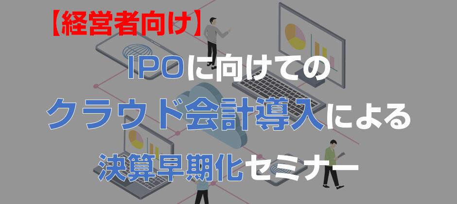 【経営者向け】IPOの為のクラウド会計導入決算早期化セミナー