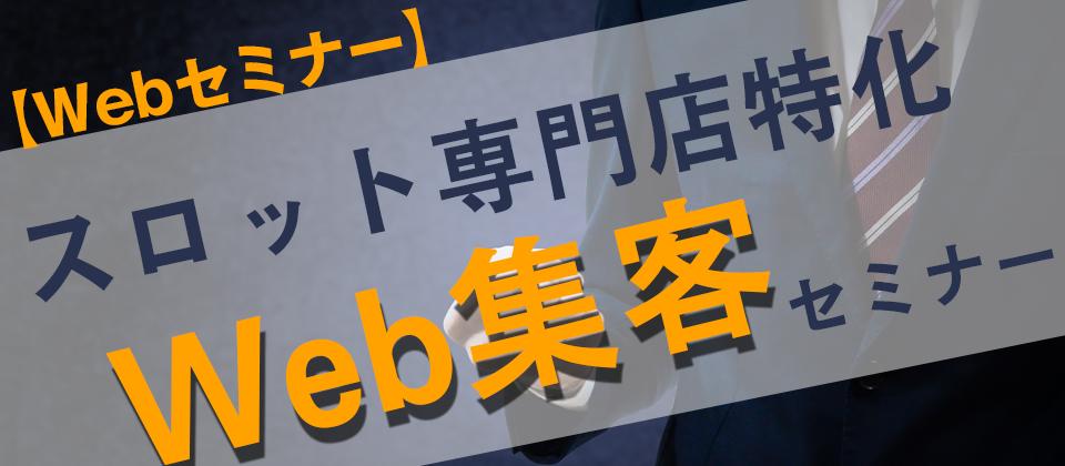 【webセミナー】スロット専門店特化Web集客セミナー