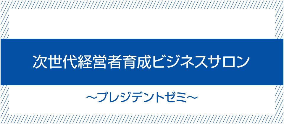 次世代経営者育成ビジネスサロン~プレジデントゼミ~
