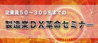 製造業DX革命セミナー 第一講座 業績向上につながる「製造業DX」の考え方 ~セミナー特選講演録~